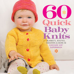 60 Quick Baby Knits Blankets, Booties, Sweaters and More in Cascade 220 Superwash from Cascade Yarns
