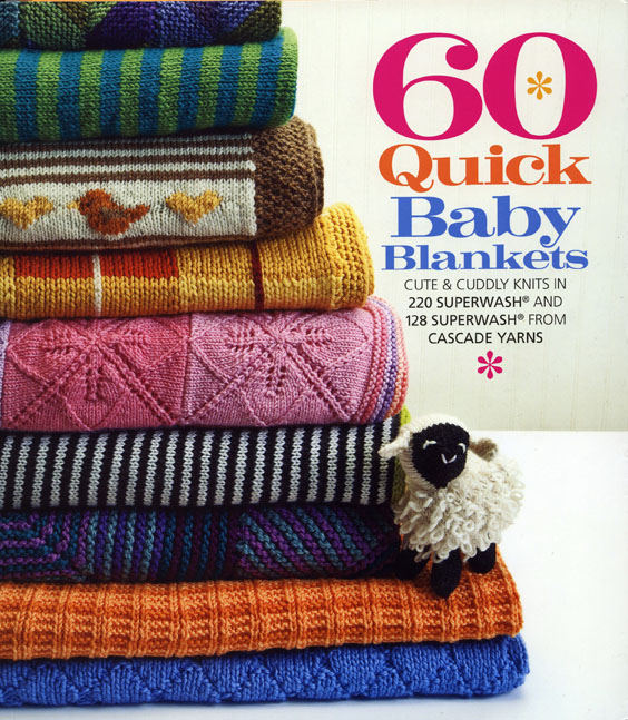 60 Quick Baby Blankets Cute and Cuddly Knits in 220 Superwash and 128 Superwash from Cascade Yarns