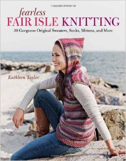 Fearless Fair Isle Knitting: 30 Gorgeous Original Sweaters, Socks, Mittens, and More by Kathleen Taylor