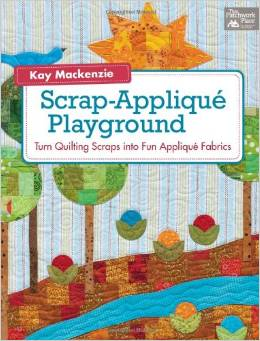 Scrap Applique Playground Turn Quilting Scraps in to Fun Applique Fabrics by Kay MacKenzie